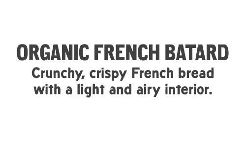 ORGANIC FRENCH BATARD: Crunchy, crispy French bread with a light and airy interior.