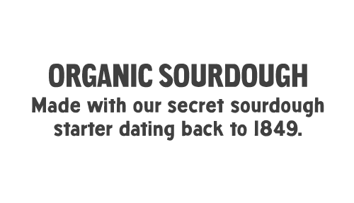 ORGANIC SOURDOUGH: Made with our secret sourdough starter dating back to 1849.