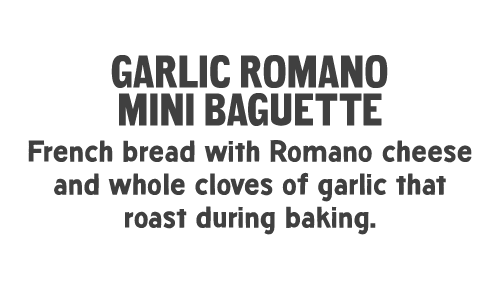 GARLIC ROMANO MINI BAGUETTE: French bread with Romano cheese and whole cloves of garlic that roast during baking.
