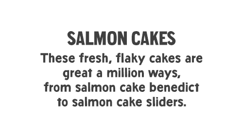 Salmon Cakes: These fresh, flaky cakes are great a million ways, from salmon cake benedict to salmon cake sliders.