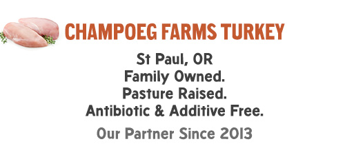 Champoeg Farms Turkey: St Paul, OR Family Owned. Pasture Raised. Antibiotic & Additive Free. Our Partner Since 2013.