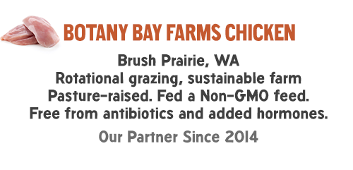 Botany Bay Farms chicken: Brush Prairie, WA Rotational grazing, sustainable farm Pasture-raised. Fed a Non-GMO feed. Free from antibiotics and added hormones. Our Partner Since 2014.