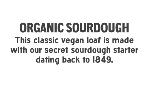 Organic Sourdough: This classic vegan loaf is made with our secret sourdough starter dating back to 1849.