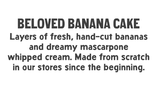 Beloved Banana Cake: Layers of fresh, hand-cut bananas and dreamy mascarpone whipped cream. Made from scratch in our stores since the beginning.