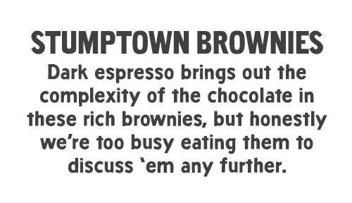 Stumptown Brownies: Dark espresso brings out the complexity of the chocolate in these rich brownies, but honestly we're too busy eating them to discuss 'em any further.