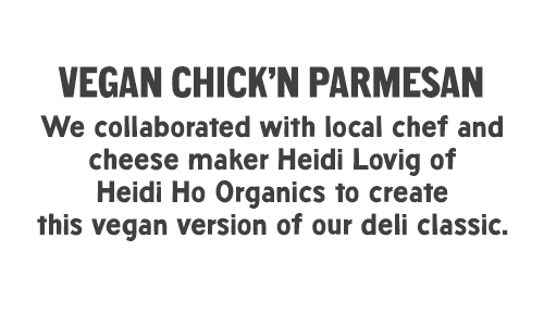 Vegan Chick'n Parmesan: We collaborated with local chef and cheese maker Heidi Lovig of Heidi Ho Organics to create this vegan version of our deli classic.