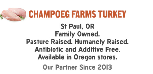 Champoeg Farms Turkey: St Paul, OR Family Owned. Pasture Raised. Humanely Raised. Antibiotic and Additive Free. Available in Oregon stores. Our Partner Since 2013.
